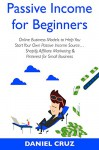 Passive Income for Beginners: Online Business Models to Help You Start Your Own Passive Income Source... Shopify, Affiliate Marketing & Pinterest for Small Business - Daniel Cruz