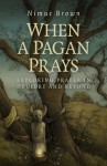 When a Pagan Prays: Exploring Prayer in Druidry and Beyond - Nimue Brown