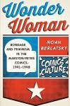 Wonder Woman: Bondage and Feminism in the Marston/Peter Comics, 1941-1948 (Comics Culture) - Noah Berlatsky
