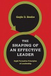 The Shaping of an Effective Leader: Eight Formative Principles of Leadership - Gayle D. Beebe, Steve Forbes