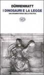 I dinosauri e la legge Una drammaturgia della politica - Friedrich Dürrenmatt, Eugenio Bernardi
