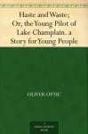 Haste and Waste; Or, the Young Pilot of Lake Champlain. a Story for Young People - Oliver Optic