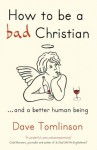 How to be a bad Christian: ... And a better human being - Dave Tomlinson
