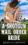 Romance: A Shotgun Mail Order Bride (Westerns, First Time, Steamy, Mail Order Brides, Billionaires, Ranchers) - Rebecca Brown