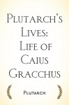 Plutarch's Lives: Life of Caius Gracchus - Plutarch