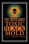 The Truth about Toxic Black Mold - Mike Shaw