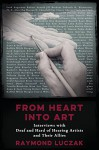 From Heart into Art: Interviews with Deaf and Hard of Hearing Artists and Their Allies - Raymond Luczak