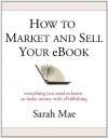 How to Market and Sell Your eBook - Everything You Need to Know to Make Money with ePublishing - Sarah Mae