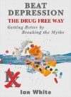 Beat Depression the Drug Free Way: Getting Better by Breaking the Myths - Ian White, Al Galves, Jeff Holmes