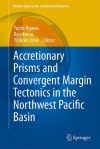 Accretionary Prisms and Convergent Margin Tectonics in the Northwest Pacific Basin (Modern Approaches in Solid Earth Sciences) - Yujiro Ogawa, Ryo Anma, Yildirim Dilek