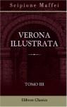 Verona illustrata: Parte 2. Tomo 3. Contiene l'istoria letteraria o sia la notizia degli scrittori veronesi (Italian Edition) - Scipione Maffei