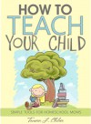 How to Teach Your Child: Simple Tools for Homeschool Moms - Tamara L. Chilver, Marie Mosley