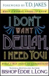 I Don't Want Delilah, I Need You!: What a Woman Needs to Know What a Man Needs to Understand - Eddie L. Long