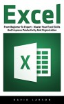 Excel: From Beginner To Expert - Master Your Excel Skills And Improve Productivity And Organization (Excel 2013, Excel VBA, Excel 2010) - David Larson