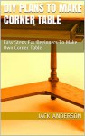 DIY Plans To Make Corner Table: Easy Steps For Beginners To Make Own Corner Table - Jack Anderson