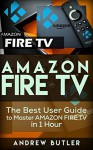 Amazon Fire TV: The Best User Guide to Master Amazon Fire TV in 1 Hour (expert, Amazon Prime, tips and tricks, web services, home tv, digital media,amazon echo) (user guides, internet) - Andrew Butler, amazon fire, tv stick, user guide
