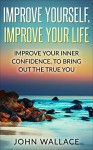 Confidence: Improve Yourself, Improve Your Life:Improve Your Inner Confidence To Bring Out The True You - John Wallace