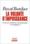La Volonté D'impuissance: La Fin Des Ambitions Internationales Et StratéGiques? - Pascal Boniface