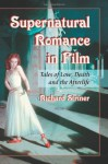 Supernatural Romance in Film: Tales of Love, Death and the Afterlife - Richard Striner