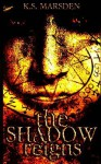 The Shadow Reigns - K.S. Marsden