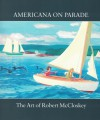 Americana on Parade: The Art of Robert McCloskey - The Eric Carle Museum of Picture Book Art, Leonard S. Marcus, H. Nichols B. Clark, Robert McCloskey