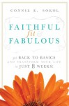 Faithful, Fit & Fabulous: Get Back to Basics and Transform Your Life in 8 Weeks! - Connie E. Sokol