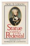 Statue in Search of a Pedestal: A Biography of the Marquis de Lafayette - Noel B. Gerson