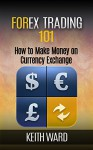 Forex Trading 101: How To Make Money On Currency Exchange - Keith Ward