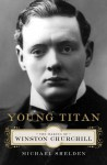 Young Titan: The Making of Winston Churchill - Michael Shelden