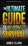 Alone in the Wild: The Ultimate Guide to Wilderness Survival (Alone in the Wild, Wilderness Survival Guide, Wilderness Survival for Dummies) - James Clark