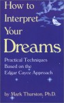 How to Interpret Your Dreams: Practical Techniques Based on the Edgar Cayce Readings - Mark A. Thurston