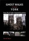 Ghost Walks Around York: Over 80 of York's Haunted Locations. David Shaw - David Shaw