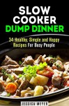 Slow Cooker Dump Dinner: 34 Healthy, Simple and Happy Recipes For Busy People (Dump Dinner Cookbook) - Jessica Meyer