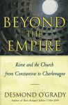Beyond the Empire: Rome And the Church from Constantine to Charlemagne - Desmond O'Grady