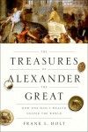 The Treasures of Alexander the Great: How One Man's Wealth Shaped the World - Frank L. Holt