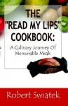 "The ""Read My Lips"" Cookbook: A Culinary Journey of Memorable Meals - Robert S. Swiatek"