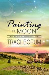 Painting the Moon (Chilton Crosse) (Volume 1) - Traci Borum