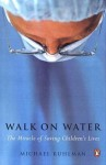 Walk on Water: The Miracle of Saving Children's Lives - Michael Ruhlman