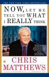Now, Let Me Tell You What I Really Think - Chris Matthews