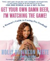 Get Your Own Damn Beer, I'm Watching the Game!: A Woman's Guide to Loving Pro Football - Holly Robinson Peete, Daniel Paisner, Marcus Allen, Ronnie Lott