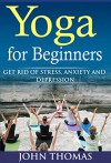 Yoga for Beginners: Get Rid of Stress,Anxiety and Depression (stress,anxiety,depression,yoga for beginner,relaxation,happiness) - John Thomas
