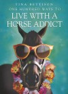 One Hundred Ways To Live With A Horse Addict - Tina Bettison