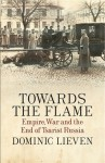 Towards the Flame: Empire, War and the End of Tsarist Russia - Dominic Lieven