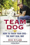 Team Dog: How to Train Your Dog--the Navy SEAL Way - Mike Ritland, Gary Brozek