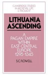 Lithuania Ascending: A Pagan Empire Within East-Central Europe, 1295 1345 - S. C. Rowell