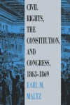 Civil Rights, the Constitution, and Congress, 1863-1869 - Earl M. Maltz