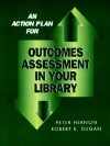An Action Plan for Outcomes Assessment in Your Library - Peter Hernon, Robert E. Dugan
