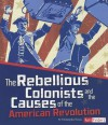The Rebellious Colonists and the Causes of the American Revolution - Christopher Forest