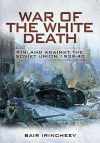 War of the White Death: Finland Against the Soviet Union 1939-1940 - Bair Irincheev