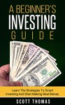 A Beginner's Investing Guide: Learn The Strategies To Smart Investing And Start Making Real Money (Stocks, Bonds, Mutual Funds, Diversification, Compounding, Accounts, Risks, Taxes, etc.) - Scott Thomas